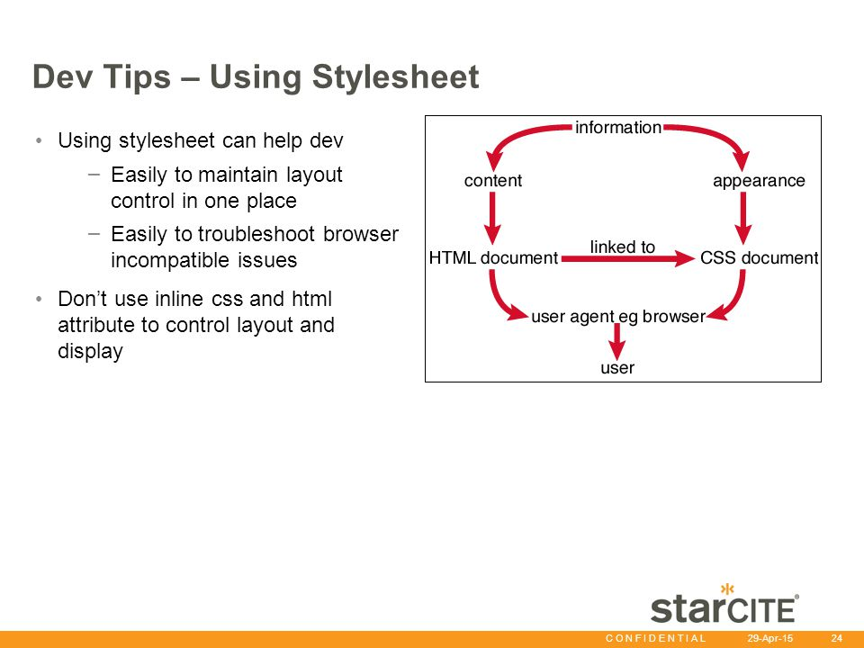 C O N F I D E N T I A L 29-Apr-15 24 Dev Tips – Using Stylesheet Using stylesheet can help dev – Easily to maintain layout control in one place – Easi