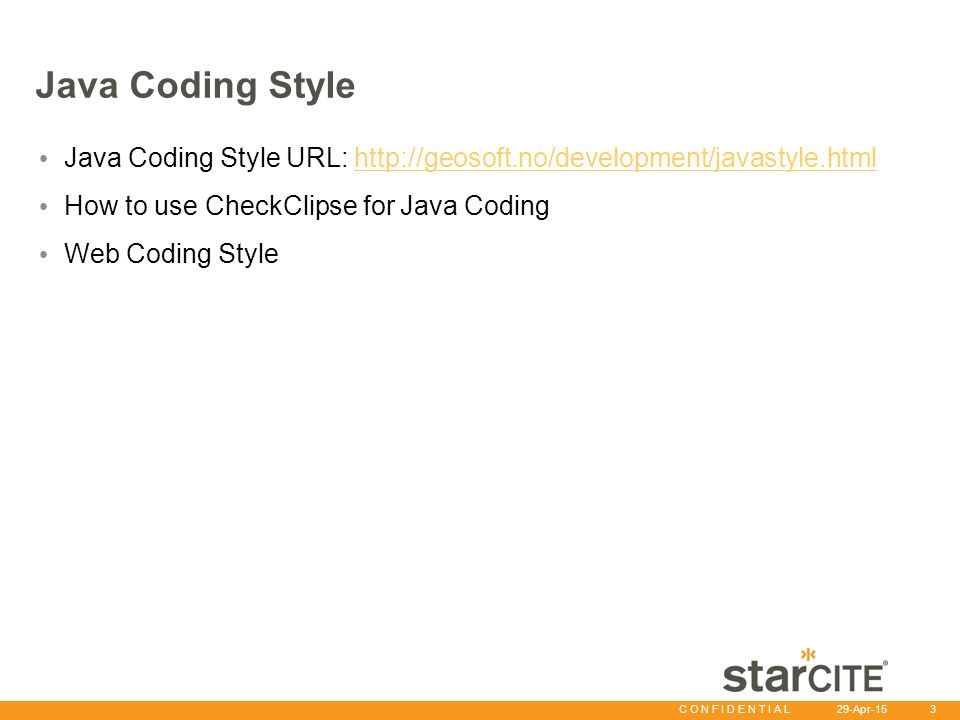 C O N F I D E N T I A L 29-Apr-15 3 Java Coding Style Java Coding Style URL: http://geosoft.no/development/javastyle.htmlhttp://geosoft.no/development/javastyle.html How to use CheckClipse for Java Coding Web Coding Style