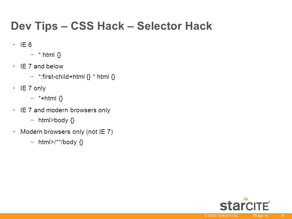 C O N F I D E N T I A L 29-Apr-15 31 Dev Tips – CSS Hack – Selector Hack IE 6 – * html {} IE 7 and below – *:first-child+html {} * html {} IE 7 only – *+html {} IE 7 and modern browsers only – html>body {} Modern browsers only (not IE 7) – html>/**/body {}
