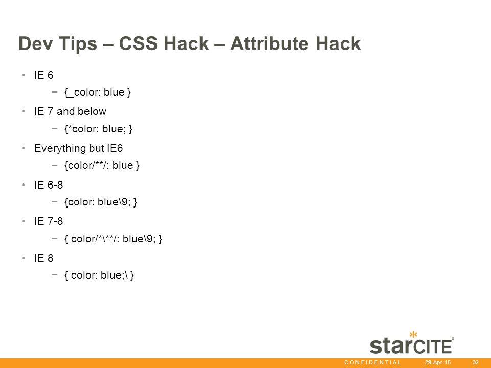 C O N F I D E N T I A L 29-Apr-15 32 Dev Tips – CSS Hack – Attribute Hack IE 6 – {_color: blue } IE 7 and below – {*color: blue; } Everything but IE6 – {color/**/: blue } IE 6-8 – {color: blue\9; } IE 7-8 – { color/*\**/: blue\9; } IE 8 – { color: blue;\ }
