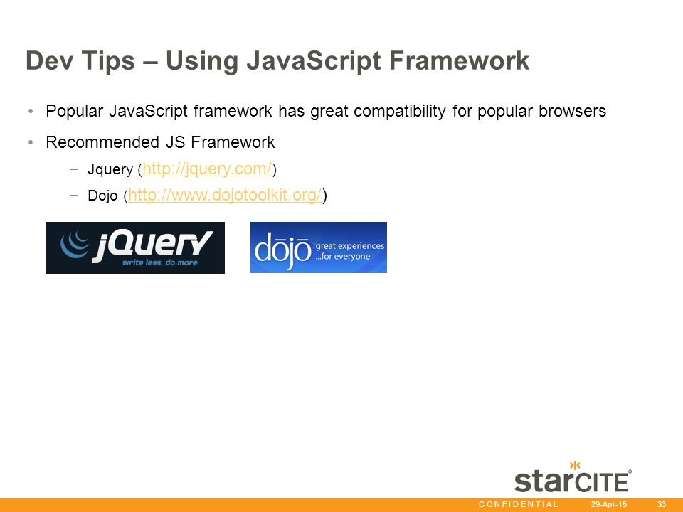 C O N F I D E N T I A L 29-Apr-15 33 Dev Tips – Using JavaScript Framework Popular JavaScript framework has great compatibility for popular browsers R