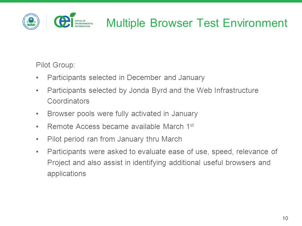 10 Multiple Browser Test Environment Pilot Group: Participants selected in December and January Participants selected by Jonda Byrd and the Web Infrastructure Coordinators Browser pools were fully activated in January Remote Access became available March 1 st Pilot period ran from January thru March Participants were asked to evaluate ease of use, speed, relevance of Project and also assist in identifying additional useful browsers and applications