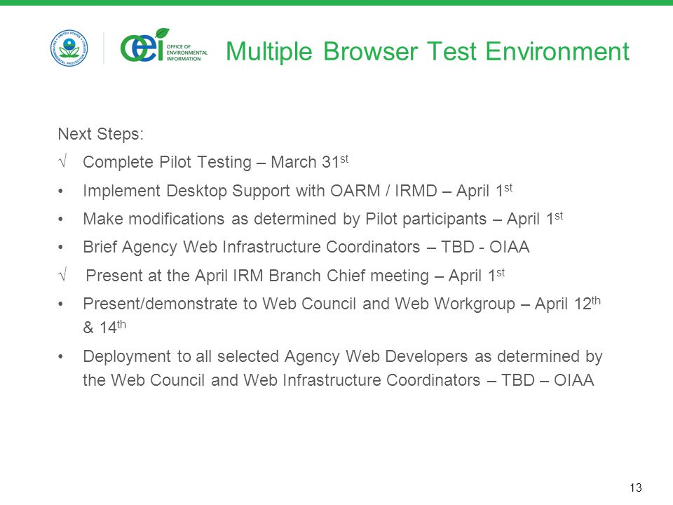 13 Multiple Browser Test Environment Next Steps: √ Complete Pilot Testing – March 31 st Implement Desktop Support with OARM / IRMD – April 1 st Make modifications as determined by Pilot participants – April 1 st Brief Agency Web Infrastructure Coordinators – TBD - OIAA √ Present at the April IRM Branch Chief meeting – April 1 st Present/demonstrate to Web Council and Web Workgroup – April 12 th & 14 th Deployment to all selected Agency Web Developers as determined by the Web Council and Web Infrastructure Coordinators – TBD – OIAA