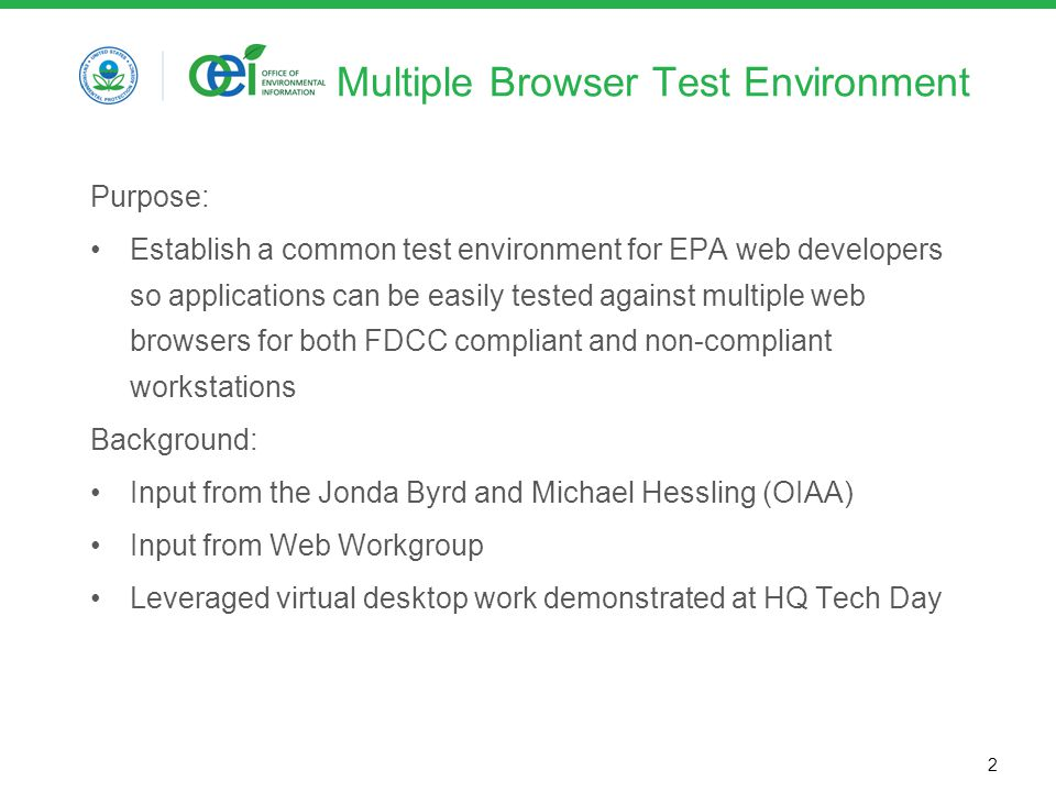 2 Multiple Browser Test Environment Purpose: Establish a common test environment for EPA web developers so applications can be easily tested against multiple web browsers for both FDCC compliant and non-compliant workstations Background: Input from the Jonda Byrd and Michael Hessling (OIAA) Input from Web Workgroup Leveraged virtual desktop work demonstrated at HQ Tech Day
