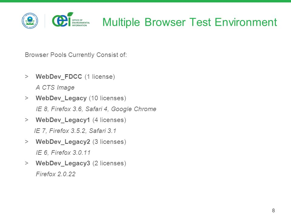 8 Multiple Browser Test Environment Browser Pools Currently Consist of: >WebDev_FDCC (1 license) A CTS Image >WebDev_Legacy (10 licenses) IE 8, Firefox 3.6, Safari 4, Google Chrome >WebDev_Legacy1 (4 licenses) IE 7, Firefox 3.5.2, Safari 3.1 >WebDev_Legacy2 (3 licenses) IE 6, Firefox 3.0.11 >WebDev_Legacy3 (2 licenses) Firefox 2.0.22