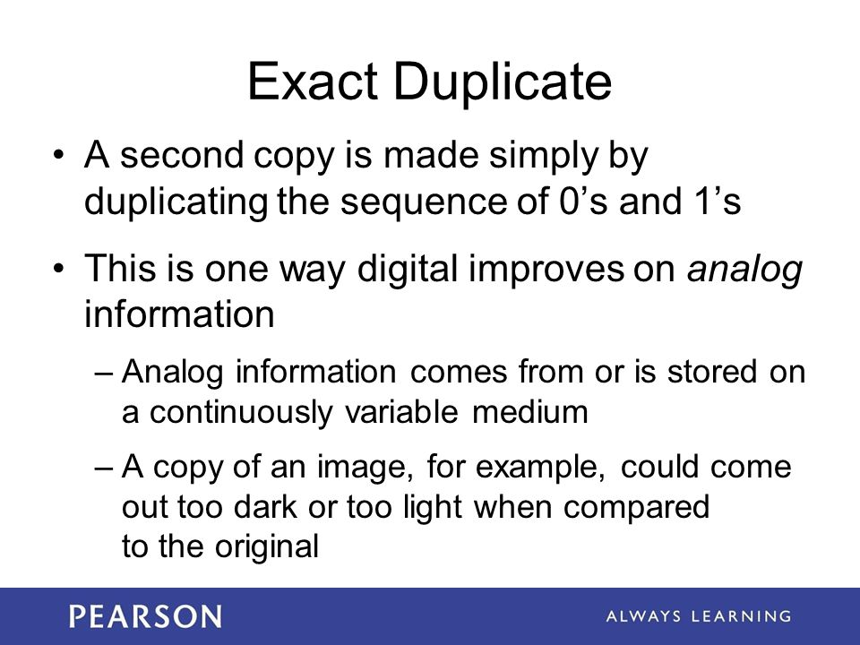 Exact Duplicate A second copy is made simply by duplicating the sequence of 0's and 1's This is one way digital improves on analog information –Analog