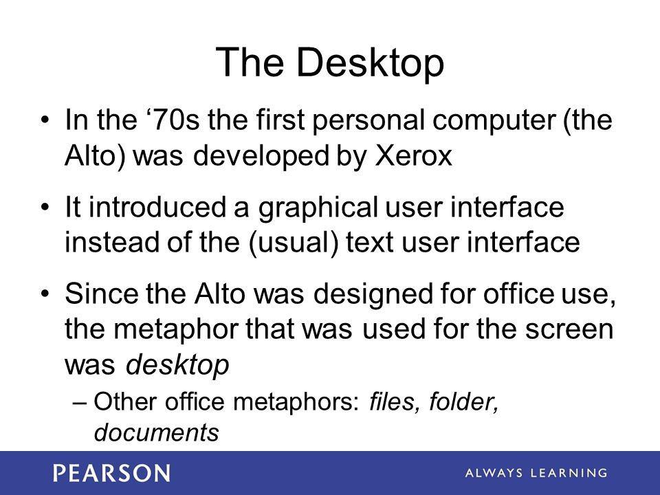 The Desktop In the '70s the first personal computer (the Alto) was developed by Xerox It introduced a graphical user interface instead of the (usual)