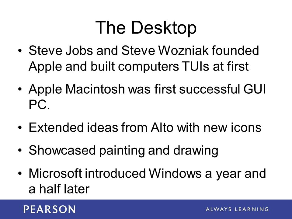 The Desktop Steve Jobs and Steve Wozniak founded Apple and built computers TUIs at first Apple Macintosh was first successful GUI PC. Extended ideas f