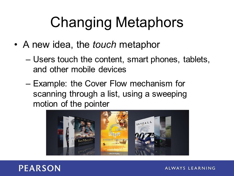 Changing Metaphors A new idea, the touch metaphor –Users touch the content, smart phones, tablets, and other mobile devices –Example: the Cover Flow m