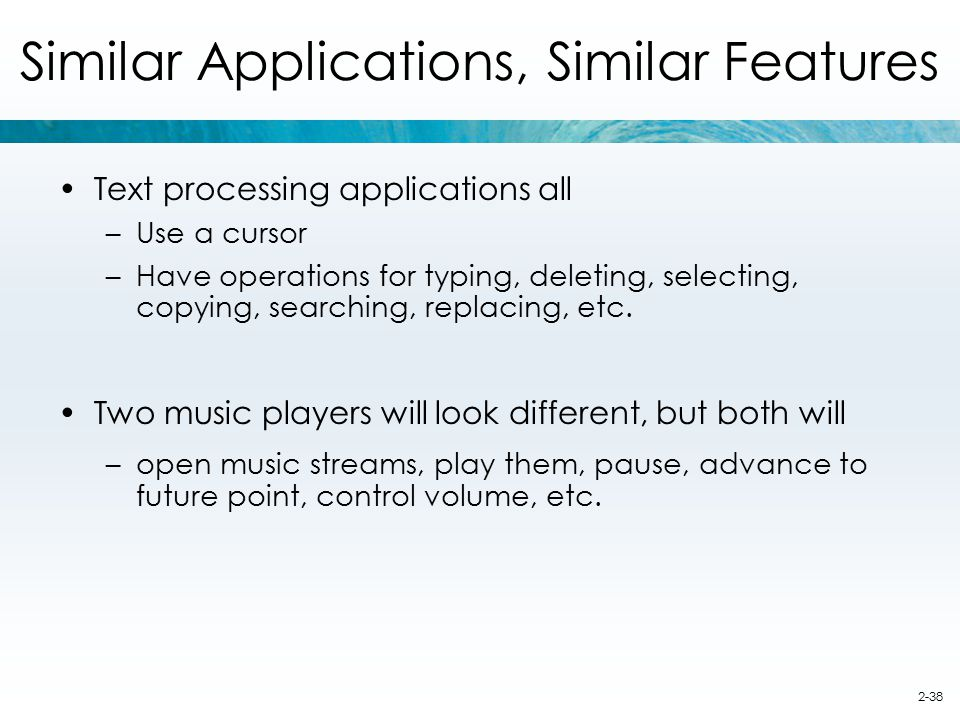 2-38 Similar Applications, Similar Features Text processing applications all –Use a cursor –Have operations for typing, deleting, selecting, copying,