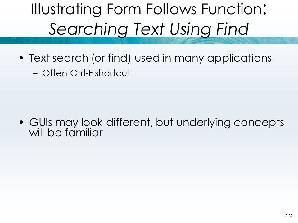 2-39 Illustrating Form Follows Function : Searching Text Using Find Text search (or find) used in many applications –Often Ctrl-F shortcut GUIs may lo
