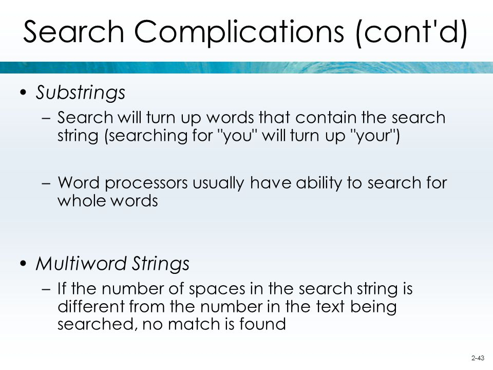 2-43 Search Complications (cont'd) Substrings –Search will turn up words that contain the search string (searching for