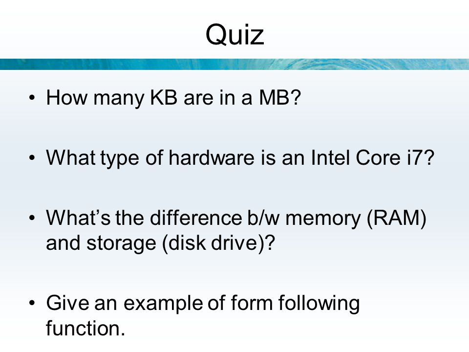 Quiz How many KB are in a MB? What type of hardware is an Intel Core i7? What's the difference b/w memory (RAM) and storage (disk drive)? Give an exam