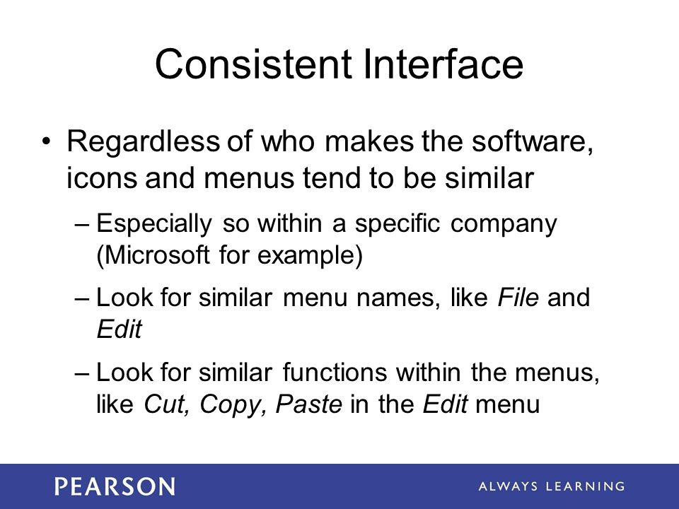 Consistent Interface Regardless of who makes the software, icons and menus tend to be similar –Especially so within a specific company (Microsoft for
