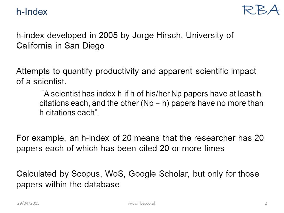 h-Index h-index developed in 2005 by Jorge Hirsch, University of California in San Diego Attempts to quantify productivity and apparent scientific impact of a scientist.