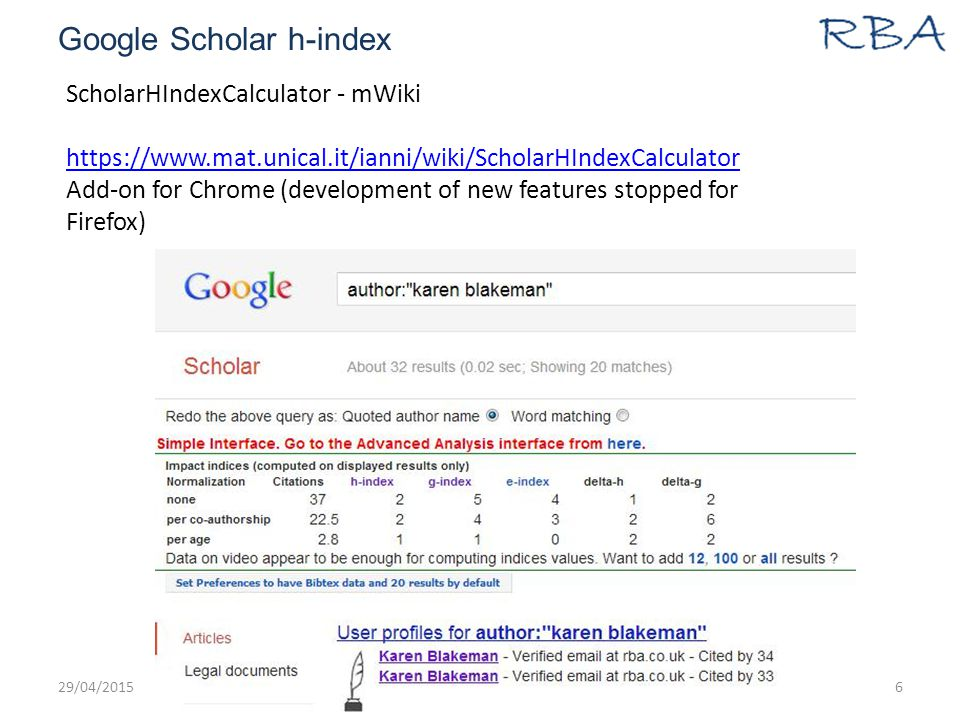 Google Scholar h-index 29/04/2015www.rba.co.uk6 ScholarHIndexCalculator - mWiki https://www.mat.unical.it/ianni/wiki/ScholarHIndexCalculator Add-on for Chrome (development of new features stopped for Firefox)