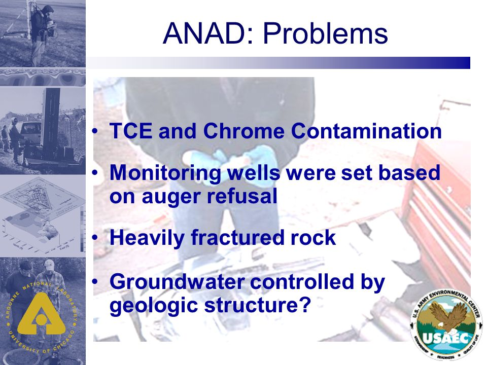 ANAD: Problems TCE and Chrome Contamination Monitoring wells were set based on auger refusal Heavily fractured rock Groundwater controlled by geologic structure?