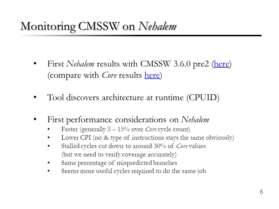 Monitoring CMSSW on Nehalem First Nehalem results with CMSSW 3.6.0 pre2 (here)here (compare with Core results here)here Tool discovers architecture at