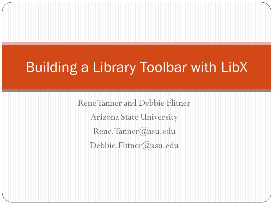 Rene Tanner and Debbie Flitner Arizona State University Rene.Tanner@asu.edu Debbie.Flitner@asu.edu Building a Library Toolbar with LibX