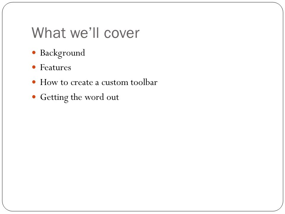 What we'll cover Background Features How to create a custom toolbar Getting the word out