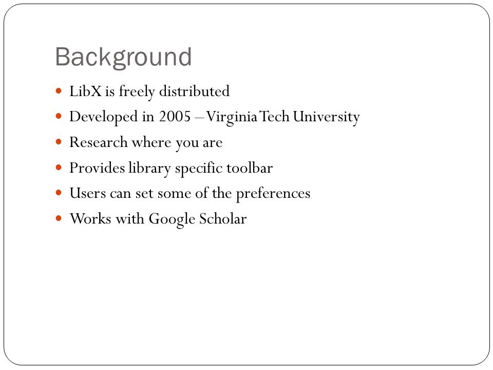 Background LibX is freely distributed Developed in 2005 – Virginia Tech University Research where you are Provides library specific toolbar Users can set some of the preferences Works with Google Scholar