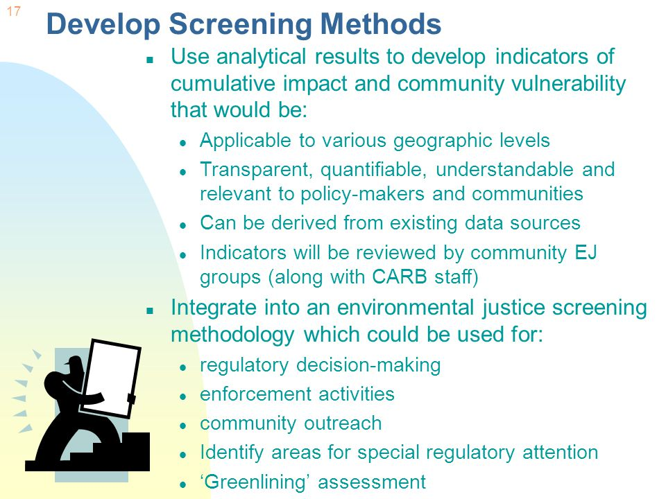 17 Develop Screening Methods Use analytical results to develop indicators of cumulative impact and community vulnerability that would be: Applicable to various geographic levels Transparent, quantifiable, understandable and relevant to policy-makers and communities Can be derived from existing data sources Indicators will be reviewed by community EJ groups (along with CARB staff) Integrate into an environmental justice screening methodology which could be used for: regulatory decision-making enforcement activities community outreach Identify areas for special regulatory attention 'Greenlining' assessment