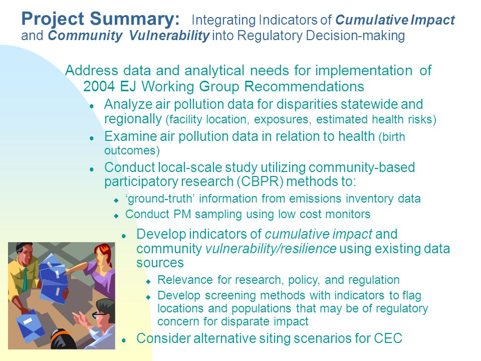 Address data and analytical needs for implementation of 2004 EJ Working Group Recommendations Analyze air pollution data for disparities statewide and regionally (facility location, exposures, estimated health risks) Examine air pollution data in relation to health (birth outcomes) Conduct local-scale study utilizing community-based participatory research (CBPR) methods to:  'ground-truth' information from emissions inventory data  Conduct PM sampling using low cost monitors Project Summary: Integrating Indicators of Cumulative Impact and Community Vulnerability into Regulatory Decision-making Develop indicators of cumulative impact and community vulnerability/resilience using existing data sources  Relevance for research, policy, and regulation  Develop screening methods with indicators to flag locations and populations that may be of regulatory concern for disparate impact Consider alternative siting scenarios for CEC
