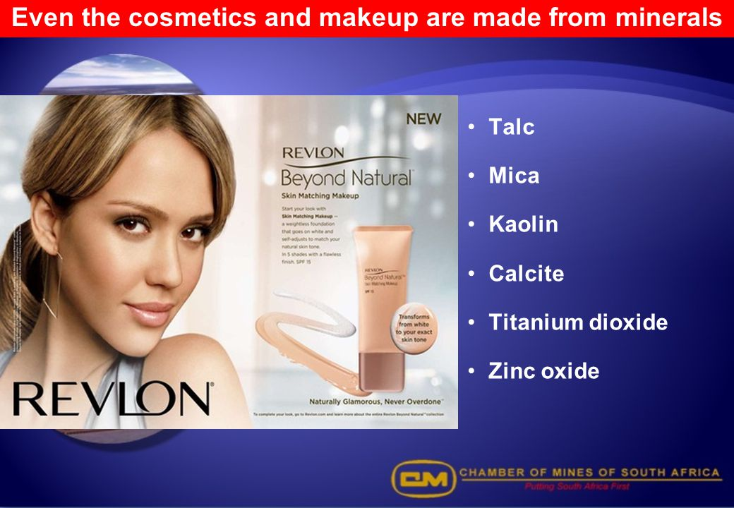 Even the cosmetics and makeup are made from minerals Talc Mica Kaolin Calcite Titanium dioxide Zinc oxide