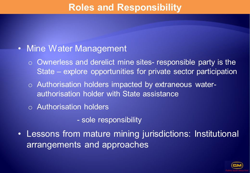 Roles and Responsibility Mine Water Management o Ownerless and derelict mine sites- responsible party is the State – explore opportunities for private