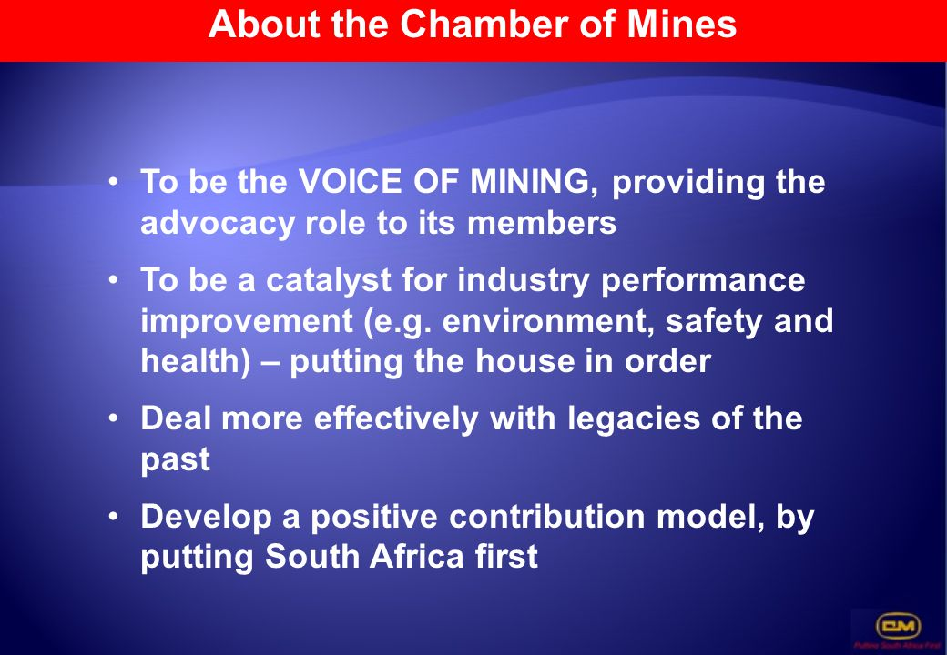 About the Chamber of Mines To be the VOICE OF MINING, providing the advocacy role to its members To be a catalyst for industry performance improvement