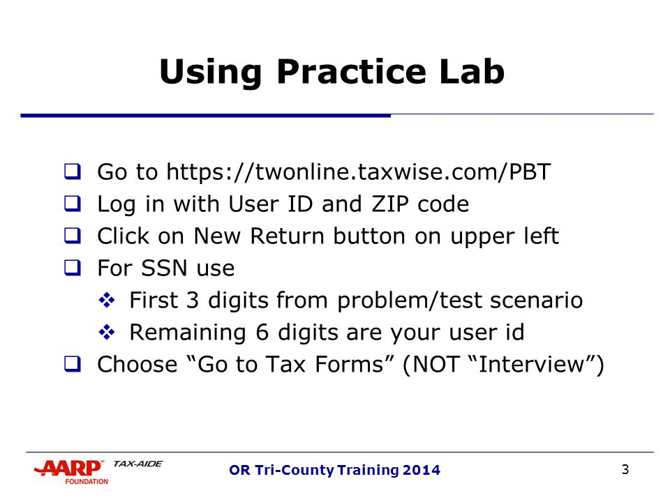 3 OR Tri-County Training 2014 Using Practice Lab  Go to https://twonline.taxwise.com/PBT  Log in with User ID and ZIP code  Click on New Return button on upper left  For SSN use  First 3 digits from problem/test scenario  Remaining 6 digits are your user id  Choose Go to Tax Forms (NOT Interview )