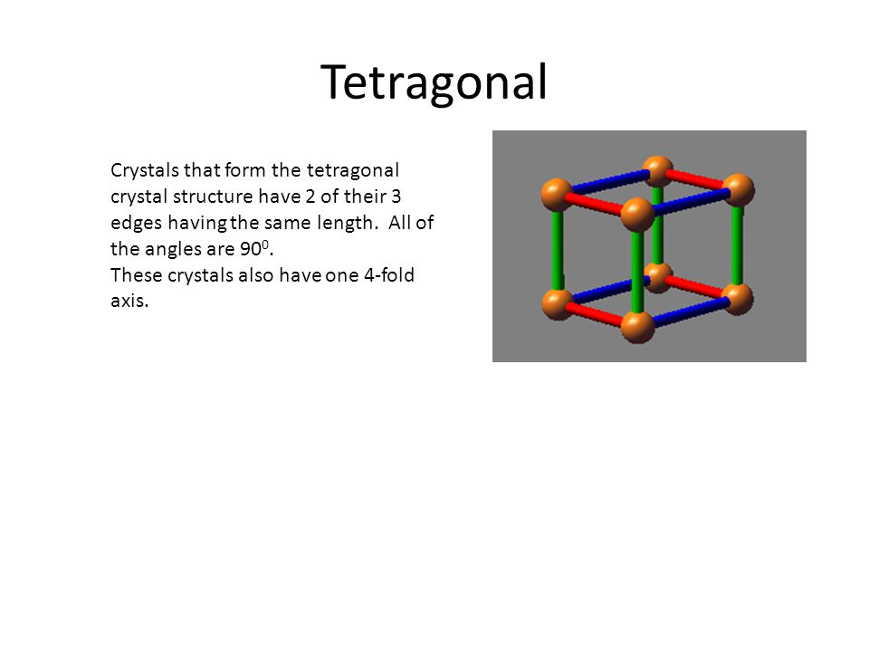 Tetragonal Crystals that form the tetragonal crystal structure have 2 of their 3 edges having the same length.