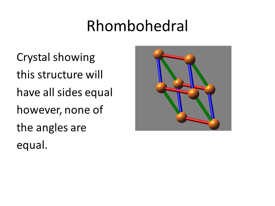 Rhombohedral Crystal showing this structure will have all sides equal however, none of the angles are equal.