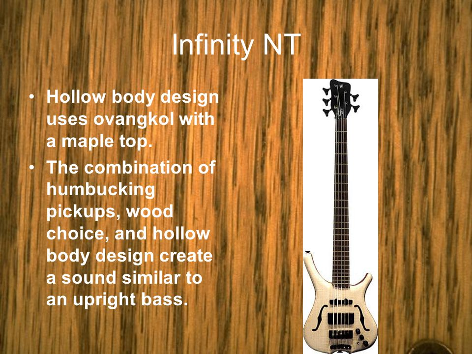 Infinity NT Hollow body design uses ovangkol with a maple top.