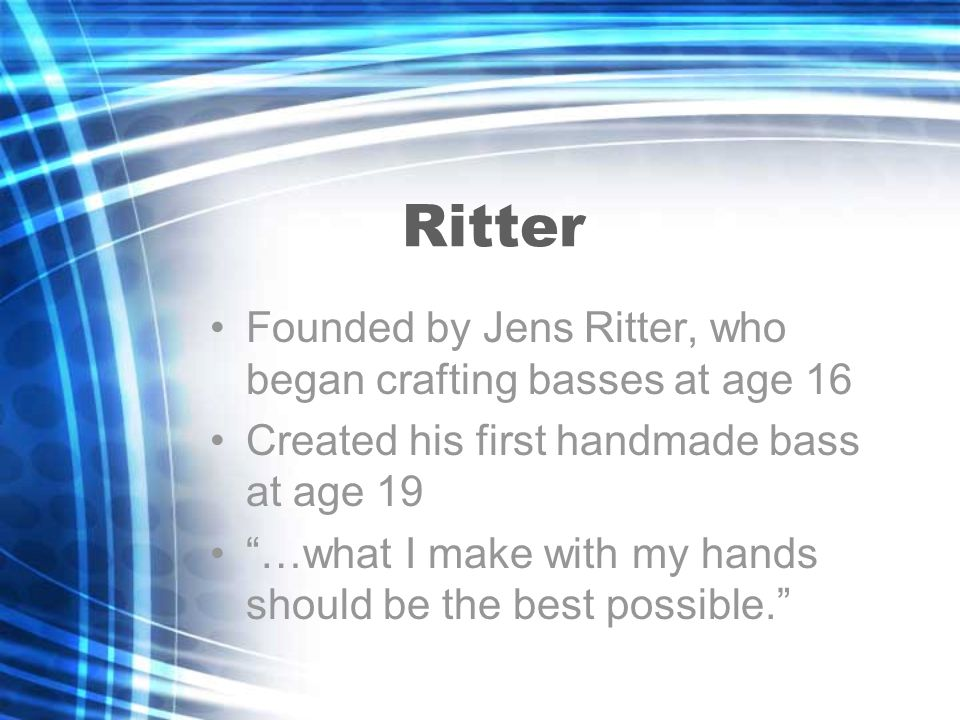 Ritter Founded by Jens Ritter, who began crafting basses at age 16 Created his first handmade bass at age 19 …what I make with my hands should be the best possible.