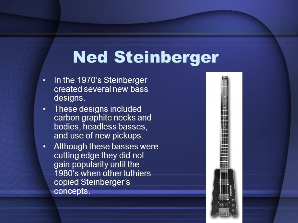 Ned Steinberger In the 1970's Steinberger created several new bass designs.