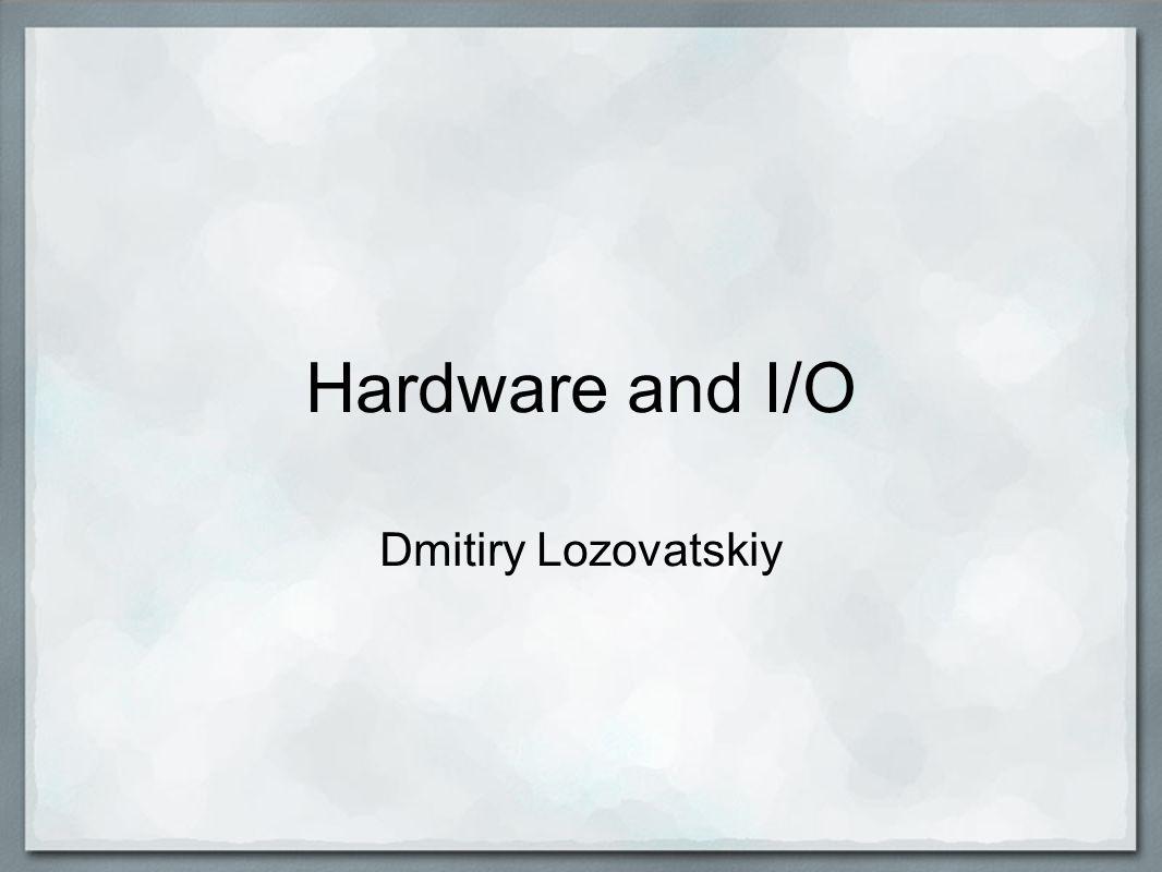 Hardware and I/O Dmitiry Lozovatskiy