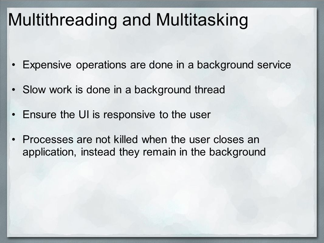 Multithreading and Multitasking Expensive operations are done in a background service Slow work is done in a background thread Ensure the UI is responsive to the user Processes are not killed when the user closes an application, instead they remain in the background