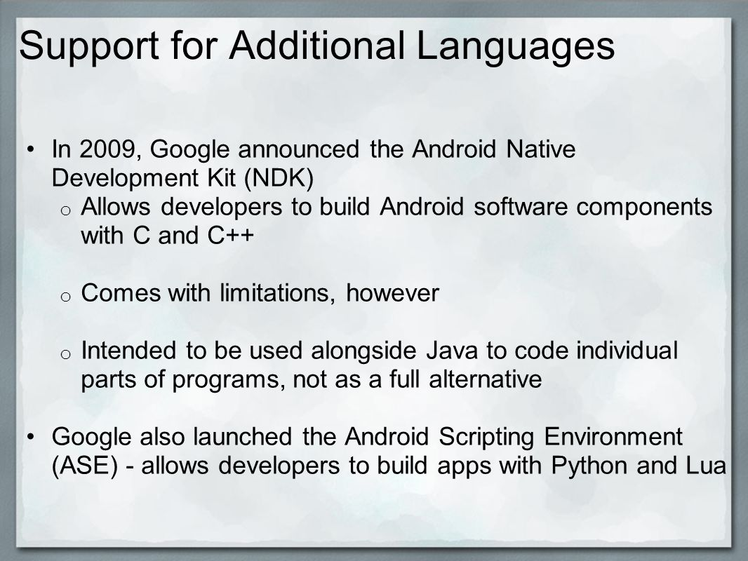 Support for Additional Languages In 2009, Google announced the Android Native Development Kit (NDK) o Allows developers to build Android software components with C and C++ o Comes with limitations, however o Intended to be used alongside Java to code individual parts of programs, not as a full alternative Google also launched the Android Scripting Environment (ASE) - allows developers to build apps with Python and Lua