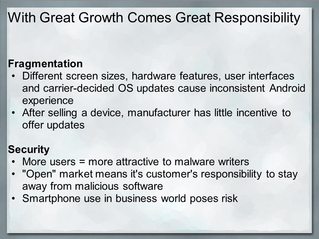 With Great Growth Comes Great Responsibility Fragmentation Different screen sizes, hardware features, user interfaces and carrier-decided OS updates cause inconsistent Android experience After selling a device, manufacturer has little incentive to offer updates Security More users = more attractive to malware writers Open market means it s customer s responsibility to stay away from malicious software Smartphone use in business world poses risk