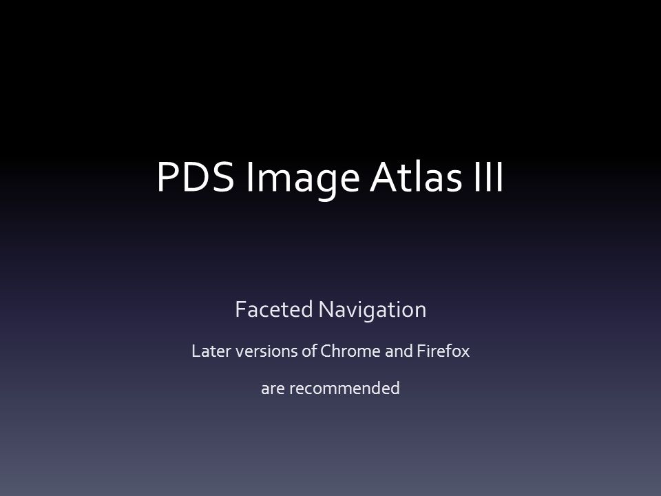 PDS Image Atlas III Faceted Navigation Later versions of Chrome and Firefox are recommended