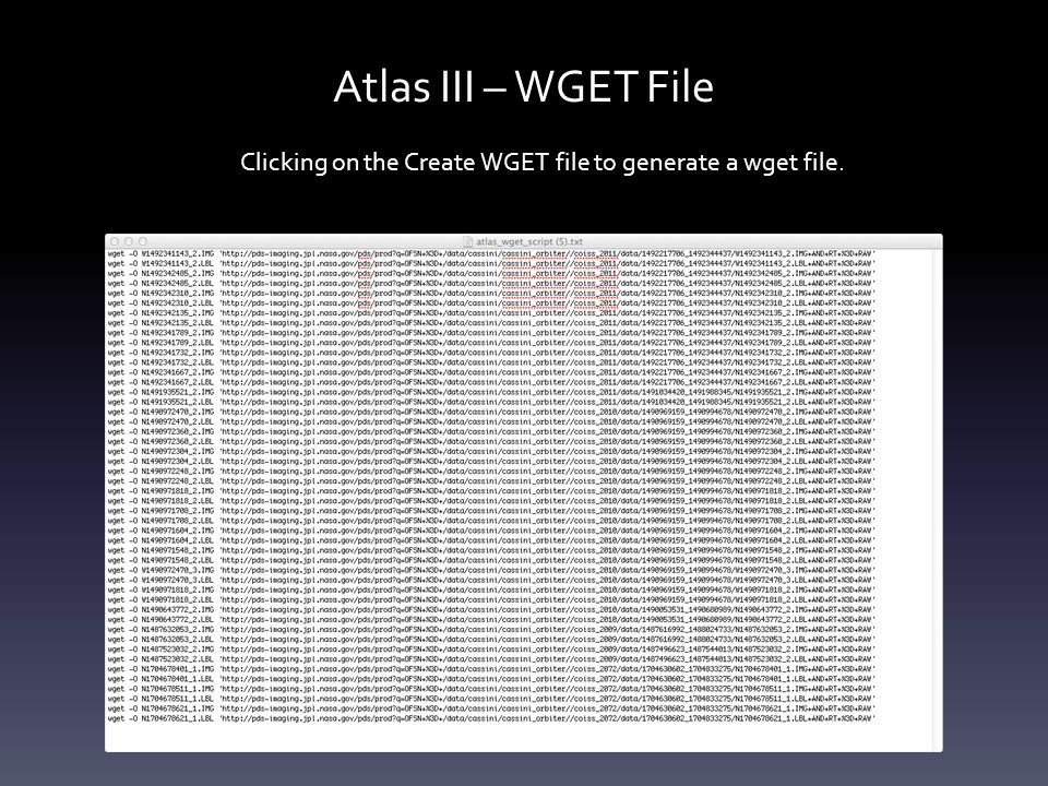 Atlas III – WGET File Clicking on the Create WGET file to generate a wget file.