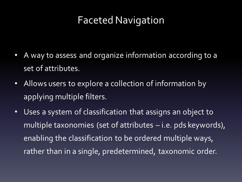 Faceted Navigation A way to assess and organize information according to a set of attributes.