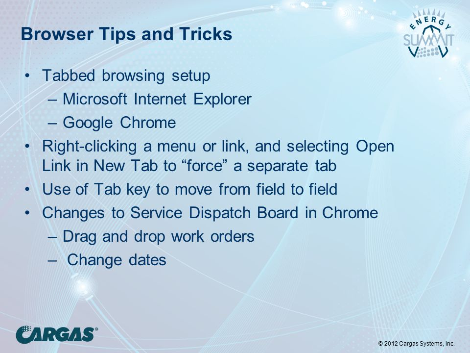 © 2012 Cargas Systems, Inc. Browser Tips and Tricks Tabbed browsing setup –Microsoft Internet Explorer –Google Chrome Right-clicking a menu or link, a
