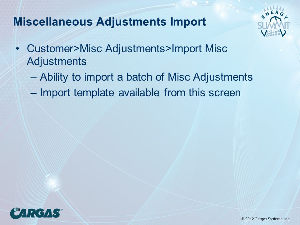 © 2012 Cargas Systems, Inc. Miscellaneous Adjustments Import Customer>Misc Adjustments>Import Misc Adjustments –Ability to import a batch of Misc Adju