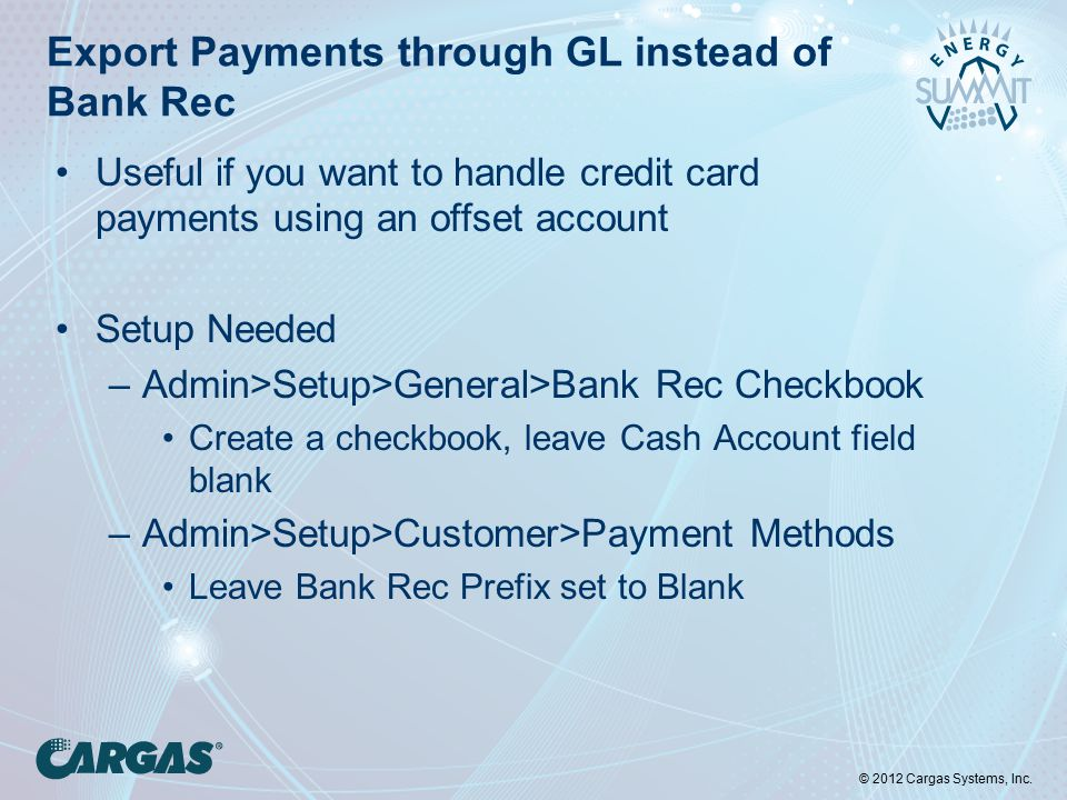 © 2012 Cargas Systems, Inc. Export Payments through GL instead of Bank Rec Useful if you want to handle credit card payments using an offset account S