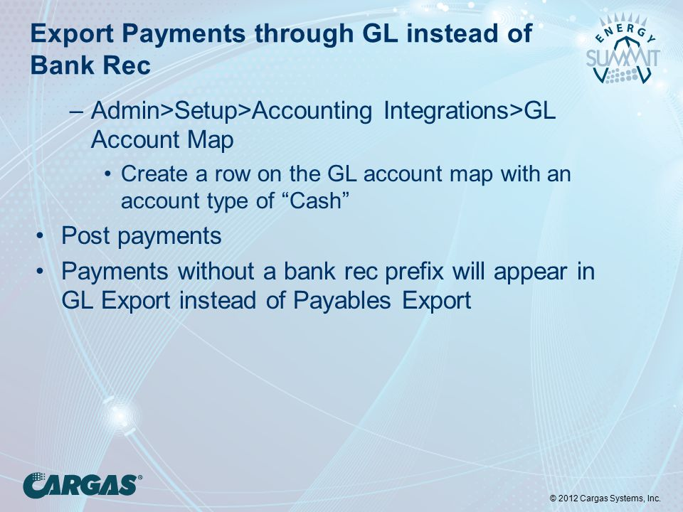 © 2012 Cargas Systems, Inc. Export Payments through GL instead of Bank Rec –Admin>Setup>Accounting Integrations>GL Account Map Create a row on the GL