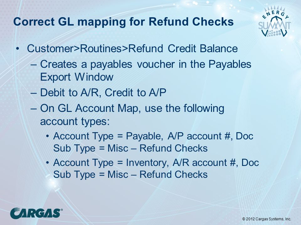 © 2012 Cargas Systems, Inc. Correct GL mapping for Refund Checks Customer>Routines>Refund Credit Balance –Creates a payables voucher in the Payables E