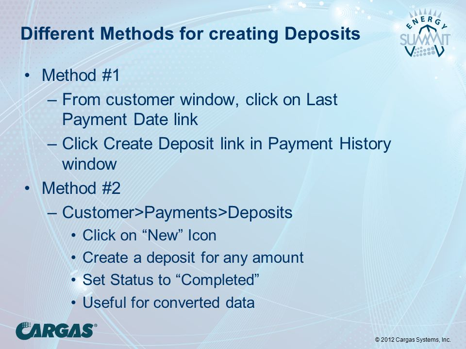 © 2012 Cargas Systems, Inc. Different Methods for creating Deposits Method #1 –From customer window, click on Last Payment Date link –Click Create Dep