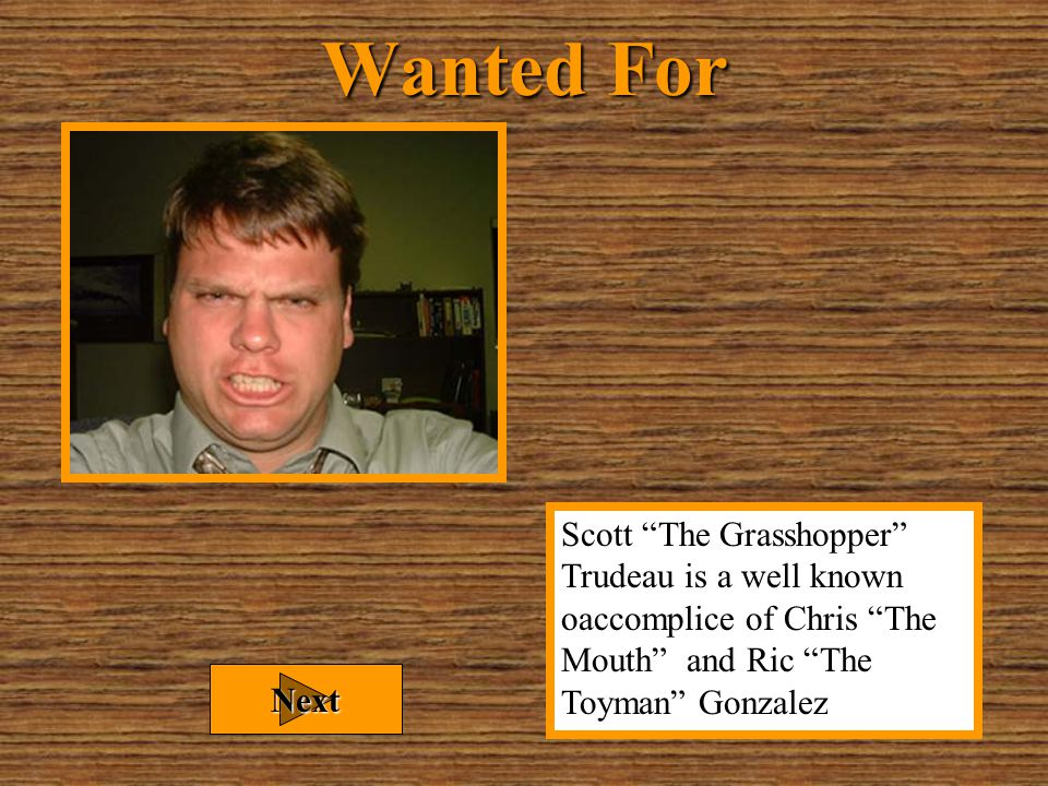Wanted Name: Scott Trudeau Alias: The Grasshopper Sex: Male Eyes: Green Hair: Brown Weight: 190 lbs DOB: 10/23/73 Next